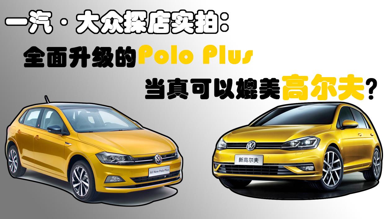 一汽·大众探店实拍:全面升级的Polo Plus当真可以媲美高尔夫?